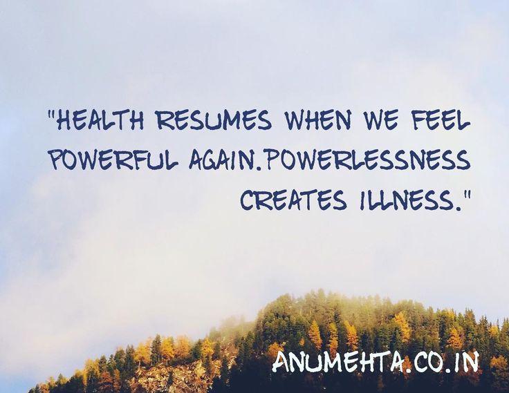 """Health resumes when we feel powerful again. Powerlessness crests disease."" DrAnu Mehta"