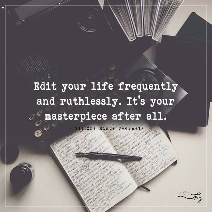 Edit your life frequently - http://themindsjournal.com/edit-your-life-frequently/