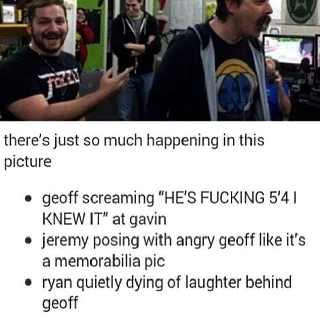 Jeremy is 5'4, Geoff is angrily screaming and Ryan is dying of laughter in the office