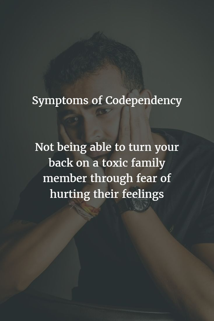 Symptoms of Codependency  Not being able to turn your back on a toxic family member through fear of hurting their feelings