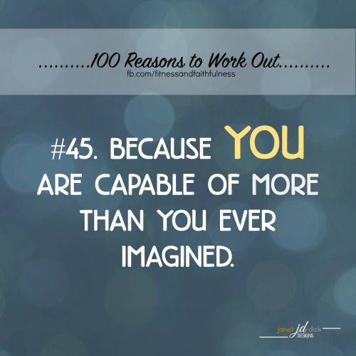 Reason #45...Because YOU are capable of more than you ever imagined.