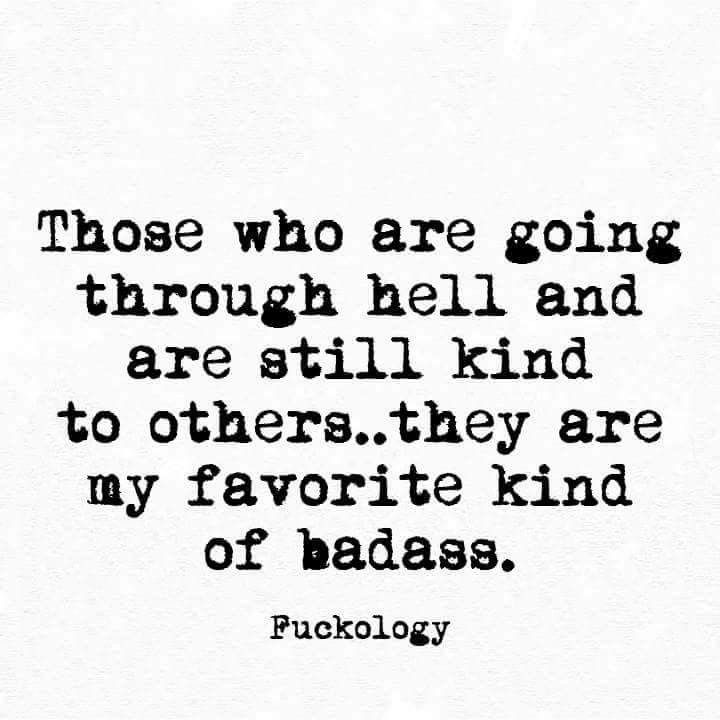 True kindness. Not fake kindness that is actually just manipulation. My favorite kind of badass. My kind of badass.