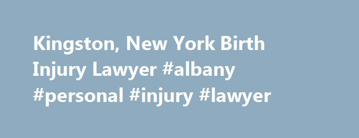 Kingston, New York Birth Injury Lawyer #albany #personal #injury #lawyer http://long-beach.nef2.com/kingston-new-york-birth-injury-lawyer-albany-personal-injury-lawyer/  # Discover what you can do to prevent birth injuries in upstate New York A birth injury. also known as birth trauma. is defined as an injury to the infant before, during, or shortly after the birthing process. Cerebral palsy (CP ) is the most serious birth injury and can be caused by a lack of oxygen at birth. Birth injuries…