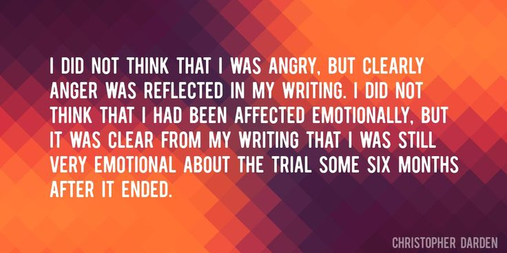 Quote by Christopher Darden => I did not think that I was angry, but clearly anger was reflected in my writing. I did not think that I had been affected emotionally, but it was clear from my writing that I was still very emotional about the trial some six months after it ended.