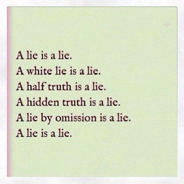 A lie is a lie. A white lie is a lie. A half truth is a lie. A hidden truth is a…
