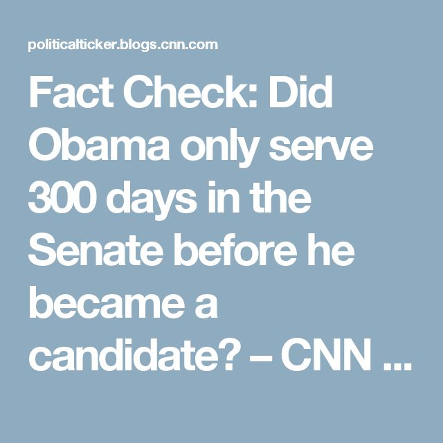 Fact Check: Did Obama only serve 300 days in the Senate before he became a candidate? – CNN Political Ticker - CNN.com Blogs