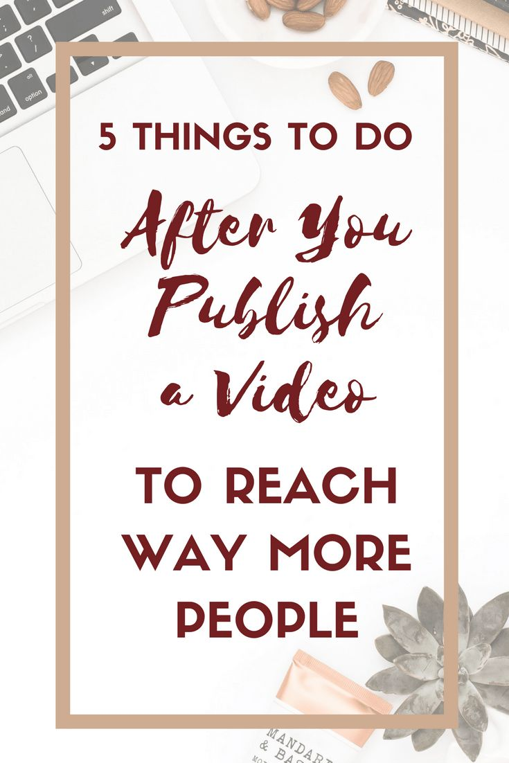 5 Things To Do After You Publish A Video To Reach Way More People The