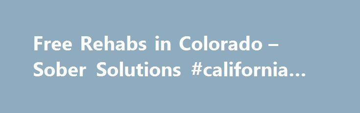 Free Rehabs in Colorado – Sober Solutions #california #rehabs http://mauritius.nef2.com/free-rehabs-in-colorado-sober-solutions-california-rehabs/  # Live Free From Addiction Free Rehabs in Colorado A Free Resource for People looking for Free Substance Abuse Treatment in Colorado Free Rehab in Colorado If you have developed a dependence on alcohol or drugs and are seeking treatment and are without funds, there is still hope. However, for those seeking a Free Rehab in Colorado for addiction…