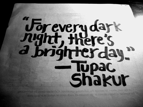 Tupac Shakur - 'For every dark night, there's a brighter day.'