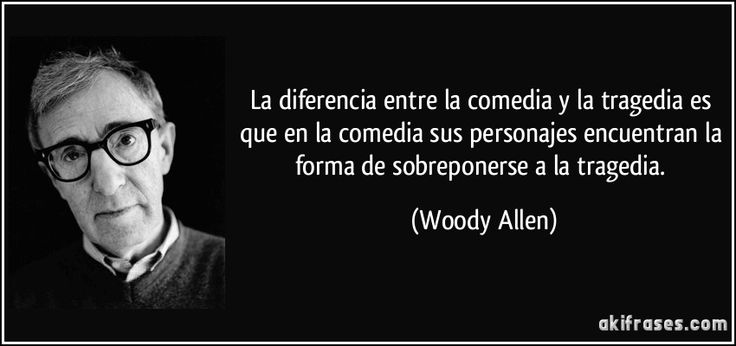 La diferencia entre la comedia y la tragedia es que en la comedia sus personajes encuentran la forma de sobreponerse a la tragedia. (Woody Allen)
