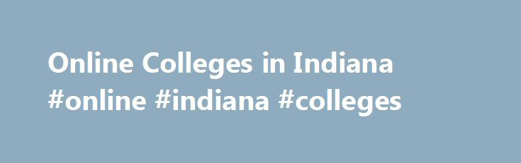 Online Colleges in Indiana #online #indiana #colleges http://south-sudan.remmont.com/online-colleges-in-indiana-online-indiana-colleges/  # 2016 Directory of Online Colleges and Universities in Indiana Indiana has more than 141 post-secondary institutions, of which 39 offer online programs. A total of seven are public four-year colleges or universities and 12 are public community or technical colleges and 20 are private colleges, universities, or career and vocational schools. These schools…