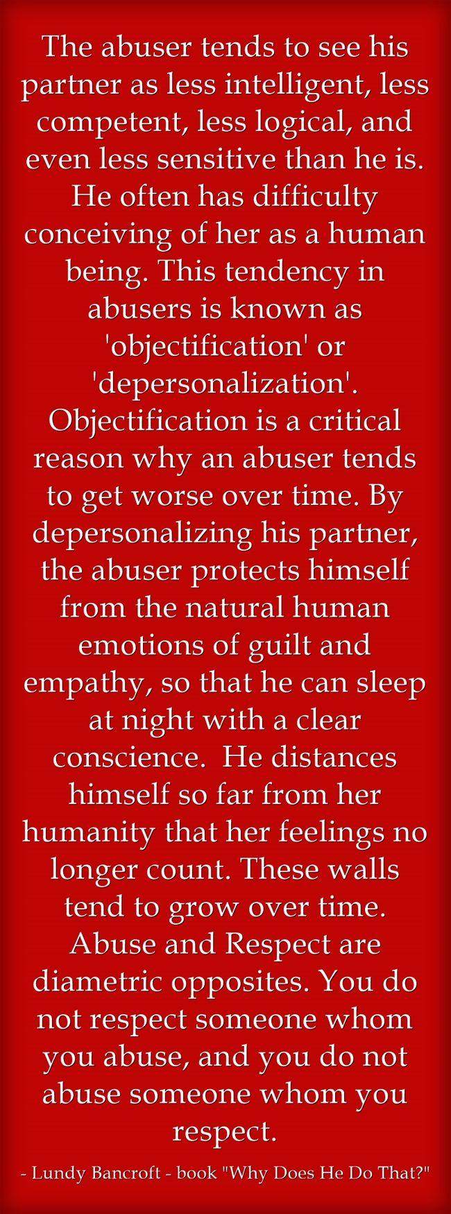 The abuser tends to see his partner as less intelligent, less competent, less logical, and even less sensitive than he is. He often has difficulty conceiving of her as a human being. This tendency in abusers is known as 'objectification' or 'depersonalization'. Objectification is a critical reason why an abuser tends to get worse over time. By depersonalizing his partner, the abuser protects himself from the natural human emotions of guilt and empathy, so that he can sleep...