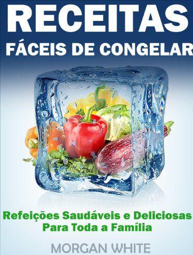 Amazon.com.br eBooks Kindle: Receitas Fáceis de Congelar Poupe Tempo e Dinheiro com Refeições Familiares, Deliciosas e Saudáveis, Morgan White