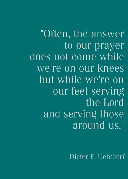 Often, the answer to our prayer does not come while we're on our knees but while we're on our feet serving the Lord & serving those around us.:
