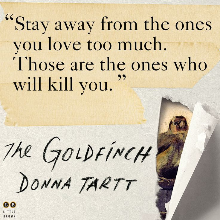 From THE GOLDFINCH by Donna Tartt. This book is great! But it's taking me FOREVER to finish!