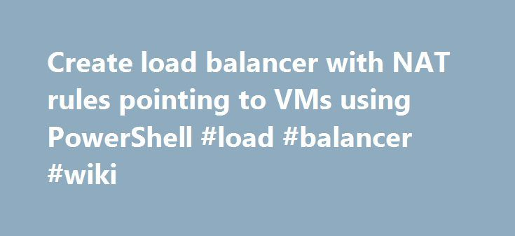 Create load balancer with NAT rules pointing to VMs using PowerShell #load #balancer #wiki http://detroit.remmont.com/create-load-balancer-with-nat-rules-pointing-to-vms-using-powershell-load-balancer-wiki/  # Create load balancer with NAT rules pointing to VMs using PowerShell Q. How do I create a load balancer with NAT rules pointing to VMs using PowerShell with AzureRM? A. With Azure Resource Manager (ARM), IaaS cloud services are not used which with Azure Service Manager (ASM) provided a…