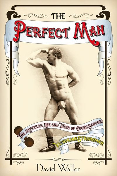 Cover of The Perfect Man: The Muscular Life and Times of Eugen Sandow, Victorian Strongman by David Waller