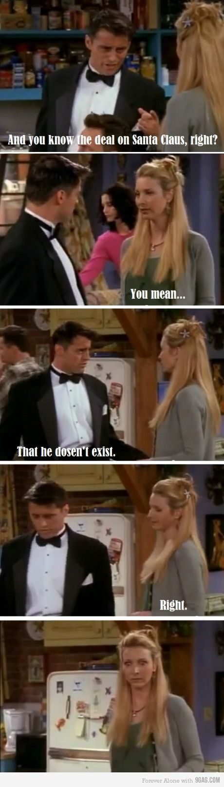 Joey: And you know the deal on Santa Claus, right? Phoebe: You mean... Joey: That he doesn't exist. Phoebe: Right. Friends TV show quotes