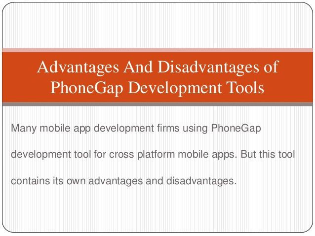 Advantages and disadvantages of PhoneGap mobile app development tools. For more information go through the link: http://www.slideshare.net/astoria0128/advantages-and-disadvantages-of-phone-gap-development-tools-23511998