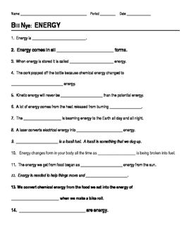 This 14 question worksheet provides a way for students to follow along with the Bill Nye Energy video. The questions are all fill-in-the-blank. The video and worksheet cover the following concepts: energy, potential energy, kinetic energy, movement, fossil fuel, energy transfer, microwaves, heat energy.