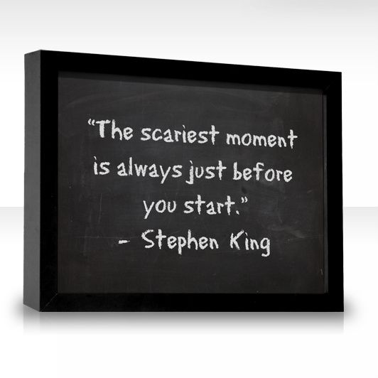 """The scariest moment is always just before you start."" -Stephen King  So true!"