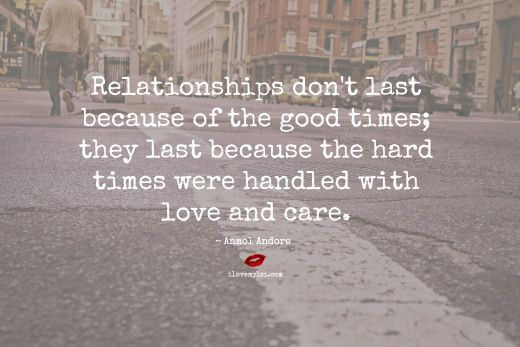 Relationships don't last because of the good times; they last because the hard times were handled with love and care. ~ Anmol Andore <3 Join us on Facebook for more amazing quotes! https://www.facebook.com/LoveSexIntelligence