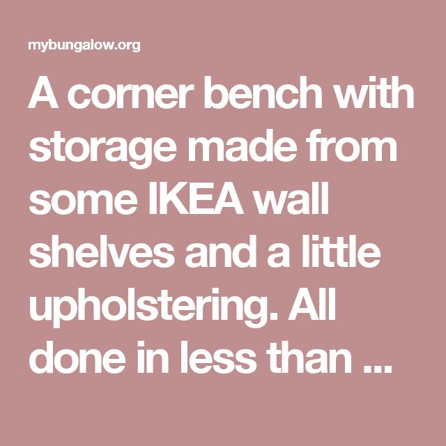 A corner bench with storage made from some IKEA wall shelves and a little upholstering. All done in less than one day.. - mybungalow.org