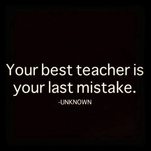But after you make the mistake, you need to take time to think about what happened, why, the consequences and what you would do differently. What did you learn? Keep yourself from repeating it.