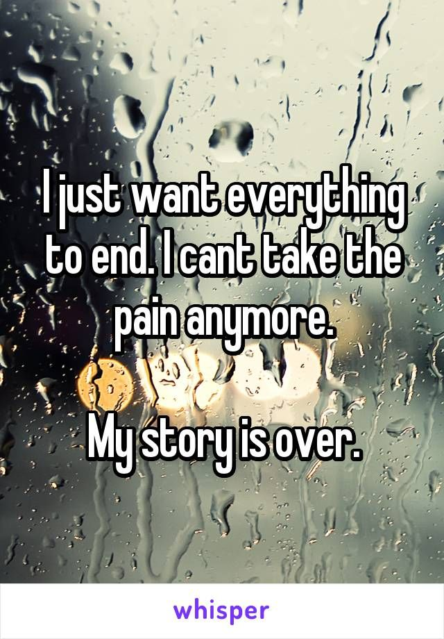I just want everything to end. I cant take the pain anymore. My story is over.