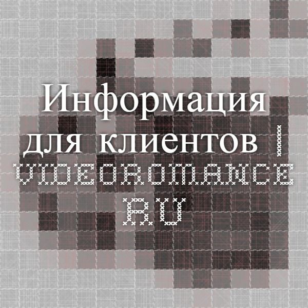 Информация для клиентов | Videoromance.ru