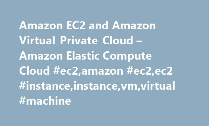 Amazon EC2 and Amazon Virtual Private Cloud – Amazon Elastic Compute Cloud #ec2,amazon #ec2,ec2 #instance,instance,vm,virtual #machine http://hosting.nef2.com/amazon-ec2-and-amazon-virtual-private-cloud-amazon-elastic-compute-cloud-ec2amazon-ec2ec2-instanceinstancevmvirtual-machine/  # Amazon EC2 and Amazon Virtual Private Cloud Amazon Virtual Private Cloud (Amazon VPC) enables you to define a virtual network in your own logically isolated area within the AWS cloud, known as a virtual…