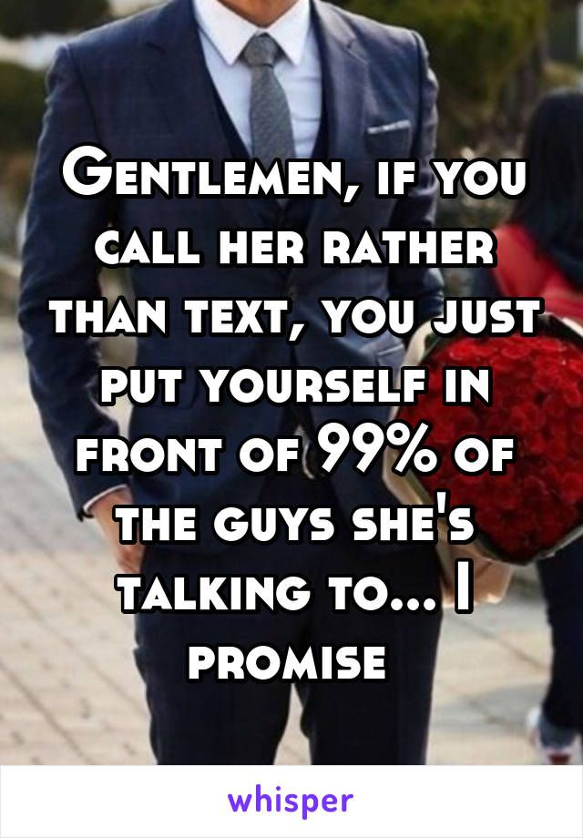 Gentlemen, if you call her rather than text, you just put yourself in front of 99% of the guys she's talking to... I promise