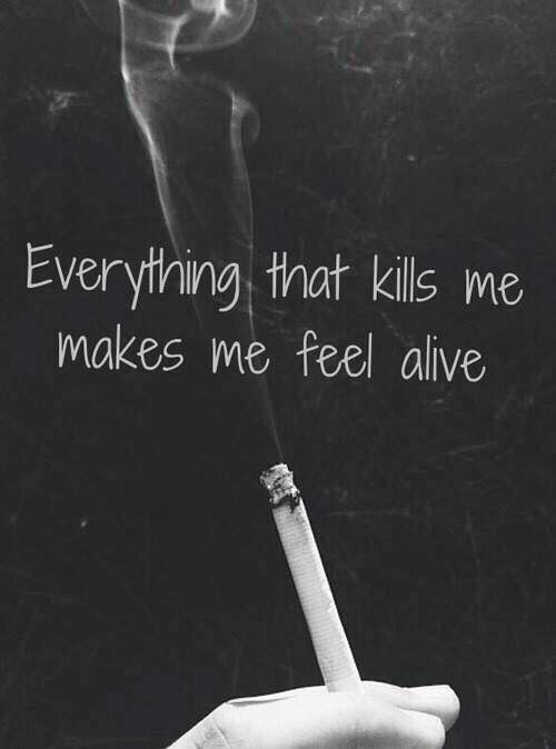 thats why i smoke, to kill me and also to makes me feel alive
