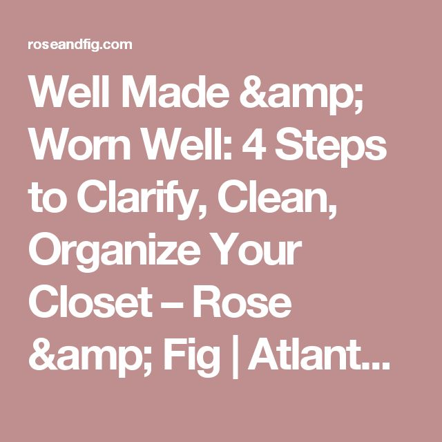 Well Made & Worn Well: 4 Steps to Clarify, Clean, Organize Your Closet – Rose & Fig | Atlanta Sustainable Style Blog By Jess Hunt-Ralston