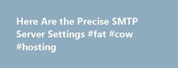 Here Are the Precise SMTP Server Settings #fat #cow #hosting http://vds.nef2.com/here-are-the-precise-smtp-server-settings-fat-cow-hosting/  #smtp host # What Are the Outlook.com SMTP Server Settings Heinz Tschabitscher s enthusiasm for email takes to the limit what many users take for granted: electronic mail. Read more Updated September 06, 2016. SMTP Simple Mail Transfer Protocol (SMTP) is an Internet standard for electronic mail (email) transmission. It is a TCP / IP … Continue reading…