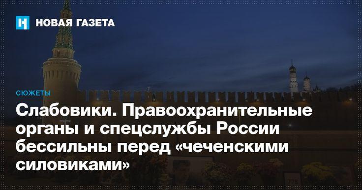 Слабовики. Правоохранительные органы и спецслужбы России бессильны перед «чеченскими силовиками»