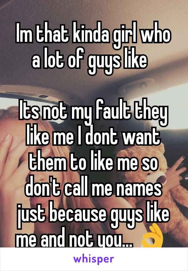 Im that kinda girl who a lot of guys like    Its not my fault they like me I dont want them to like me so don't call me names just because guys like me and not you... 👌