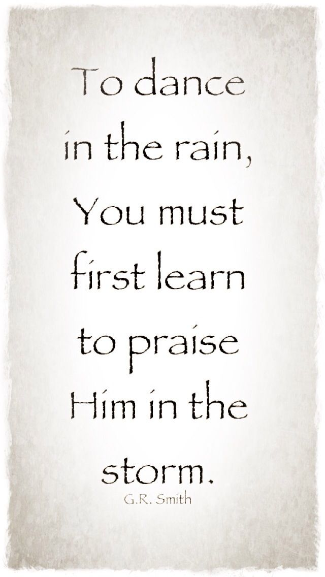 """To dance in the rain, You must first learn to praise Him in the storm"""