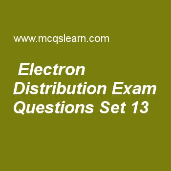 Practice test on electron distribution, chemistry quiz 13 online. Free chemistry exam's questions and answers to learn electron distribution test with answers. Practice online quiz to test knowledge on electron distribution, properties of crystalline solids, higher ionization energies, crystal lattice, rutherford model of atom worksheets. Free electron distribution test has multiple choice questions set as n+l value of 6p orbital is, answer key with choices as 5, 3, 7 and 8 to test study..