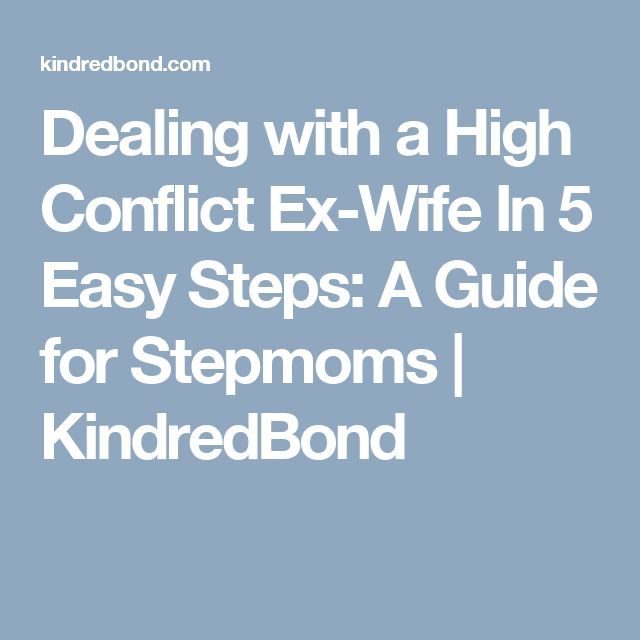 Dealing with a High Conflict Ex-Wife In 5 Easy Steps: A Guide for Stepmoms | KindredBond