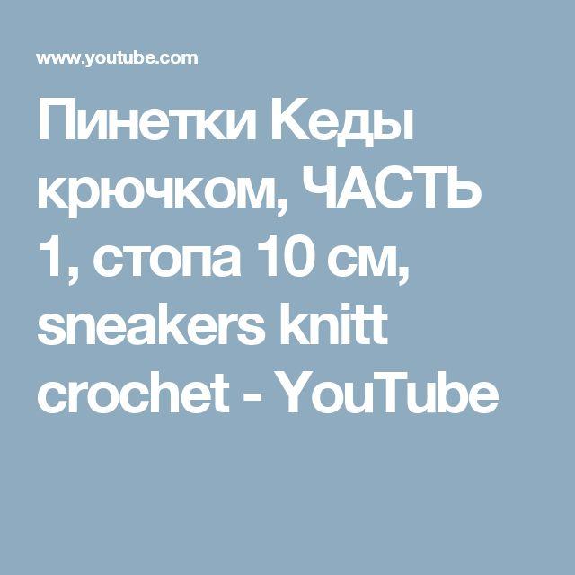 Пинетки Кеды крючком, ЧАСТЬ 1, стопа 10 см, sneakers knitt crochet - YouTube