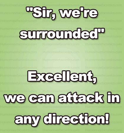 """""""Sir, we're surrounded"""" Excellent, we can attack in any direction!"""