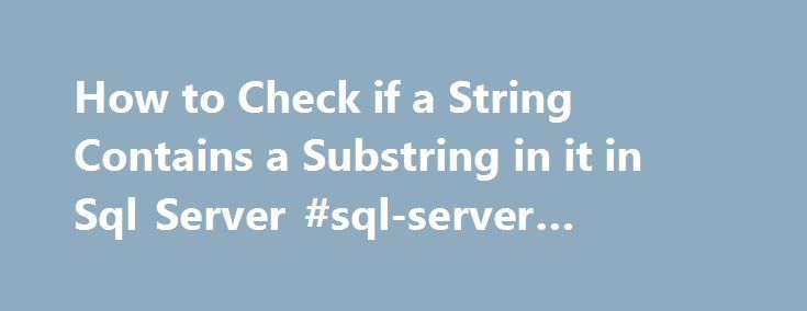 How to Check if a String Contains a Substring in it in Sql Server #sql-server #substring http://albuquerque.nef2.com/how-to-check-if-a-string-contains-a-substring-in-it-in-sql-server-sql-server-substring/  # SqlHints.com How to Check if a String Contains a Substring in it in Sql Server We can use the CHARINDEX() function to check whether a String contains a Substring in it. Name of this function is little confusing as name sounds something to do with character, but it basically returns the…