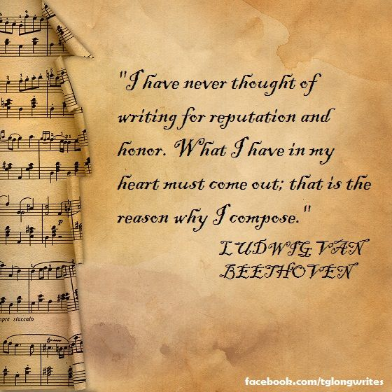 """I have never thought of writing for reputation and honor."" Ludwig van Beethoven"