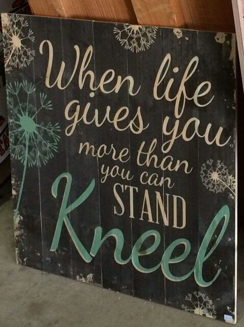 wood signwhen life gives you more than you can stand kneel