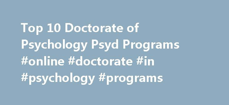 Top 10 Doctorate of Psychology Psyd Programs #online #doctorate #in #psychology #programs http://detroit.remmont.com/top-10-doctorate-of-psychology-psyd-programs-online-doctorate-in-psychology-programs/  Top 10 Doctorate of Psychology Psyd Programs Earning your Psy.D. degree is a good choice in terms of job demand and potential salary, but which Psy.D. programs are the best choices? After extensive research, we have determined that the following 10 Psy.D. programs are highly worth your…