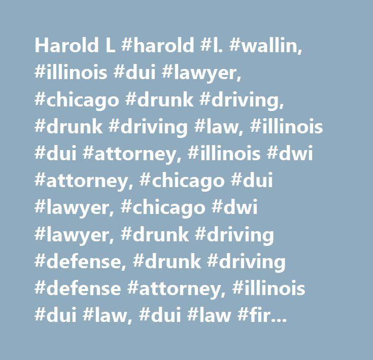 Harold L #harold #l. #wallin, #illinois #dui #lawyer, #chicago #drunk #driving, #drunk #driving #law, #illinois #dui #attorney, #illinois #dwi #attorney, #chicago #dui #lawyer, #chicago #dwi #lawyer, #drunk #driving #defense, #drunk #driving #defense #attorney, #illinois #dui #law, #dui #law #firm, #chicago #law #firm, #chicago #dui #attorney, #chicago #dwi #attorney…