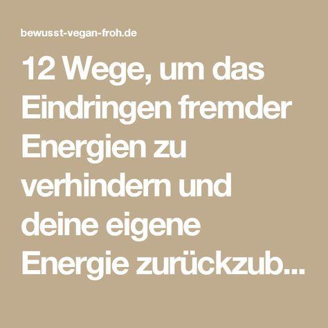 12 Wege, um das Eindringen fremder Energien zu verhindern und deine eigene Energie zurückzubekommen - ☼ ✿ ☺ Informationen und Inspirationen für ein Bewusstes, Veganes und (F)rohes Leben ☺ ✿ ☼