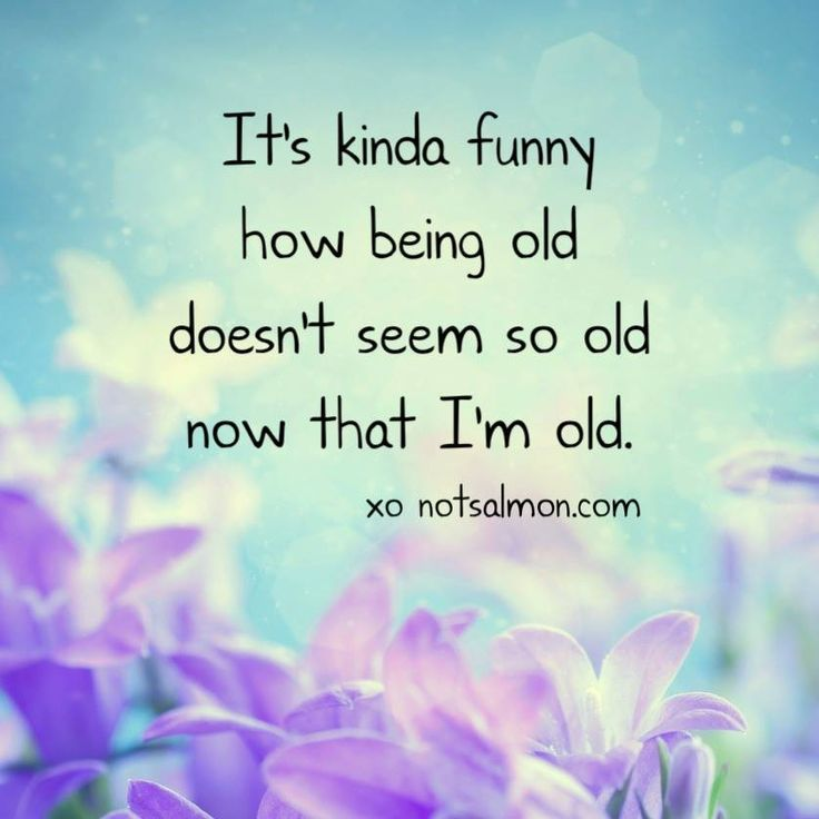 It's kinda funny how being old doesn't seem so old now that I'm old.