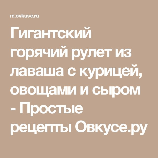 Гигантский горячий рулет из лаваша с курицей, овощами и сыром - Простые рецепты Овкусе.ру